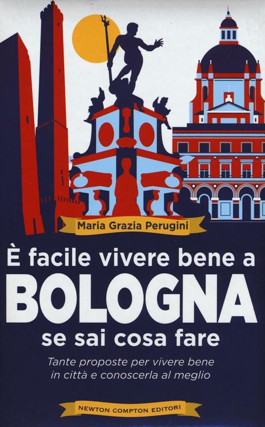 È facile vivere bene a Bologna se sai cosa fare. Tante proposte per vivere bene in città e conoscerla al meglio - Perugini Maria Grazia - copertina