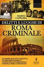 Delitti e luoghi di Roma criminale. La mappa di tutti i delitti, le organizzazioni e i nomi nella storia della cronaca nera capitolina
