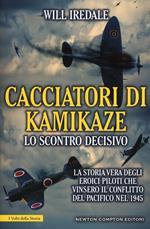 Cacciatori di kamikaze. Lo scontro decisivo. La storia vera degli eroici piloti che vinsero il conflitto del Pacifico nel 1945