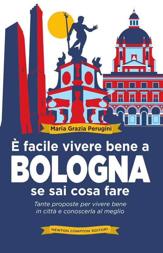 È facile vivere bene a Bologna se sai cosa fare. Tante proposte per vivere bene in città e conoscerla al meglio - Perugini Maria Grazia - ebook