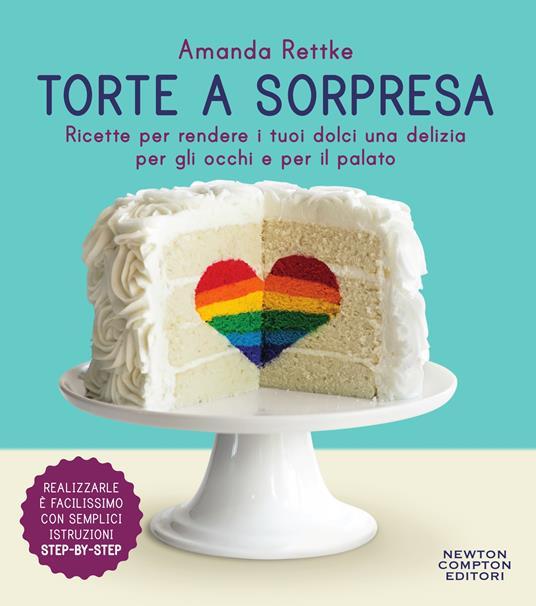 Torte a sorpresa. Ricette per rendere i tuoi dolci una delizia per gli occhi e per il palato - Carla De Pascale,Amanda Rettke - ebook