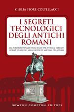 I segreti tecnologici degli antichi romani. Dal Foro romano alle terme, dallo star system al mercato globale: un viaggio nella società più moderna della storia