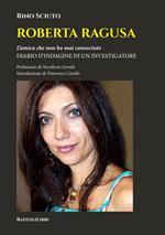 Roberta Ragusa. L'amica che non ho mai conosciuto. Diario d'indagine di un investigatore