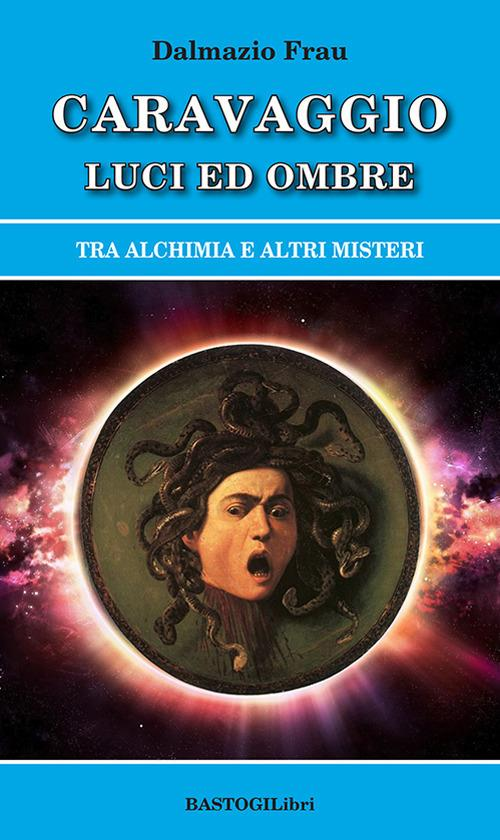 Caravaggio luci ed ombre. Tra alchimia e altri misteri - Dalmazio Frau - copertina