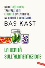 La verità sull'alimentazione. Come orientarsi tra falsi miti e verità scientifiche su salute e longevità