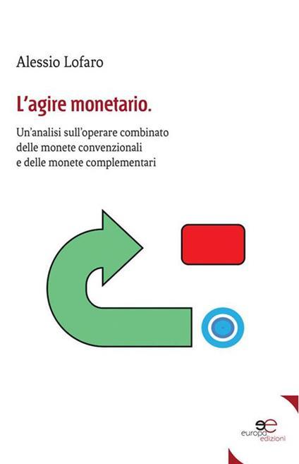 L' agire monetario. Un'analisi sull'operare combinato delle monete convenzionali e delle monete complementari - Alessio Lofaro - ebook