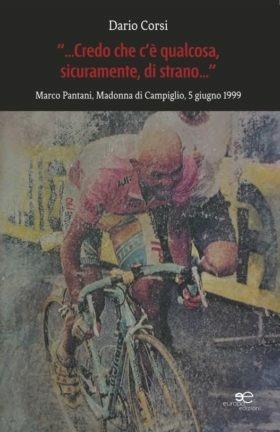 Credo che c'è qualcosa, sicuramente, qualcosa di strano. Marco Pantani, Madonna di Campiglio, 5 giugno 1999 - Dario Corsi - copertina