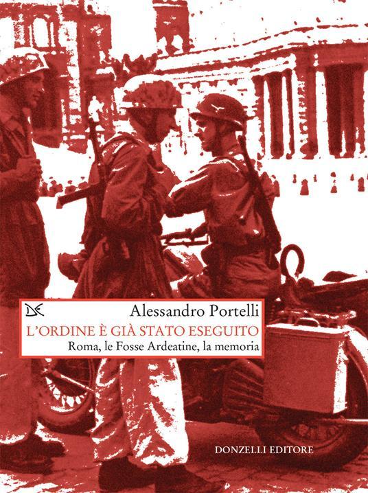 L' ordine è già stato eseguito. Roma, le Fosse Ardeatine, la memoria - Alessandro Portelli - ebook