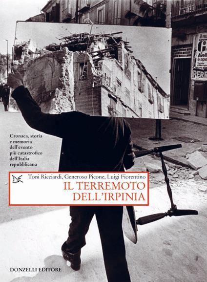 Il terremoto dell'Irpinia. Cronaca, storia e memoria dell'evento più catastrofico dell'Italia repubblicana - Toni Ricciardi,Generoso Picone,Luigi Fiorentino - copertina