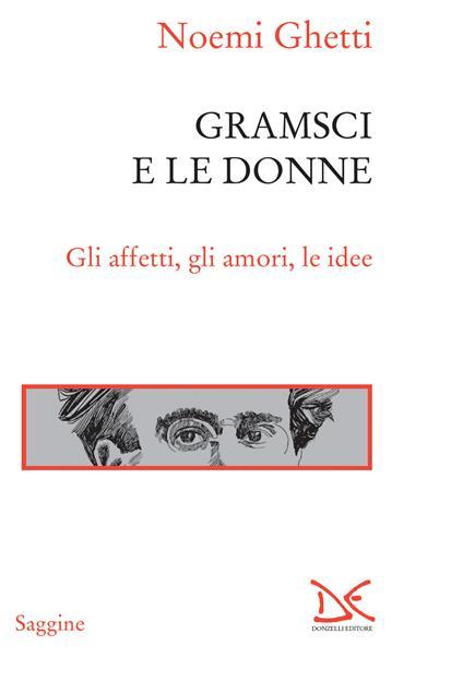 Gramsci e le donne. Gli affetti, gli amori, le idee - Noemi Ghetti - ebook