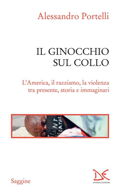 Il ginocchio sul collo. L'America, il razzismo, la violenza tra presente, storia e immaginari - Alessandro Portelli - ebook