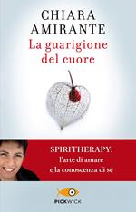 La guarigione del cuore. Spiritherapy: l'arte di amare e la conoscenza di sé