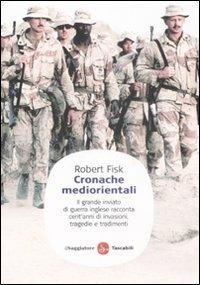 Cronache mediorientali. Il grande inviato di guerra inglese racconta cent'anni di invasioni, tragedie e tradimenti - Robert Fisk - copertina
