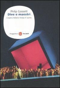 Dive e maestri. L'opera italiana messa in scena - Philip Gossett - copertina