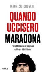 Quando uccisero Maradona. L'incredibile morte del più grande calciatore di tutti i tempi