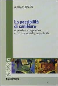 La possibilità di cambiare. Apprendere ad apprendere come risorsa strategica per la vita - Aureliana Alberici - copertina
