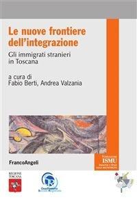 Le nuove frontiere dell'integrazione. Gli immigrati stranieri in Toscana - Andrea Valzania,Fabio Berti - ebook