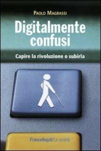 Digitalmente confusi. Capire la rivoluzione o subirla - Paolo Magrassi - copertina