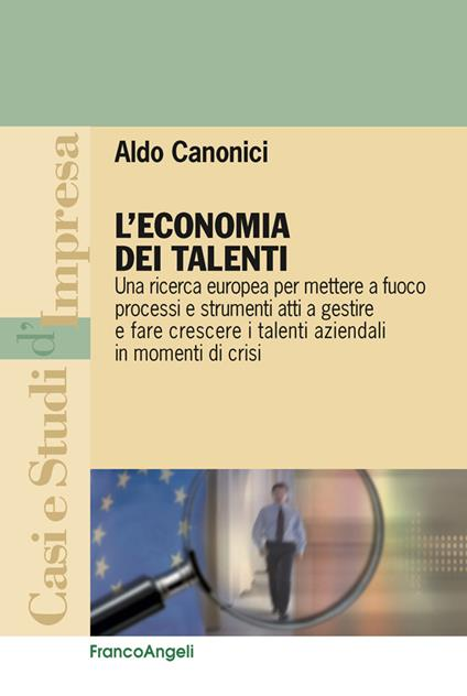 L' economia dei talenti. Una ricerca europea per mettere a fuoco processi e strumenti atti a gestire e fare crescere i talenti aziendali in momenti di crisi - Aldo Canonici - ebook