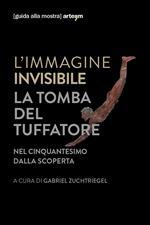 L' immagine invisibile. La tomba del tuffatore. Nel cinquantesimo dalla scoperta. Catalogo della mostra (Paestum, 3 giugno-7 ottobre 2018). Ediz. illustrata