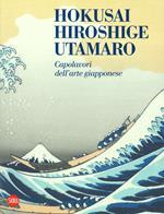 Hokusai, Hiroshige, Utamaro. Capolavori arte giapponese. Ediz. a colori