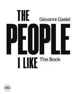 Giovanni Gastel. The people I like. The book. Ediz. illustrata
