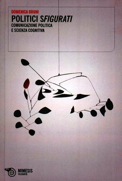 Politici sfigurati. Comunicazione politica e scienza cognitiva - Domenica Bruni - copertina