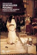 Un' archeologia personale. Biografie di figure carismatiche e discusse del Novecento