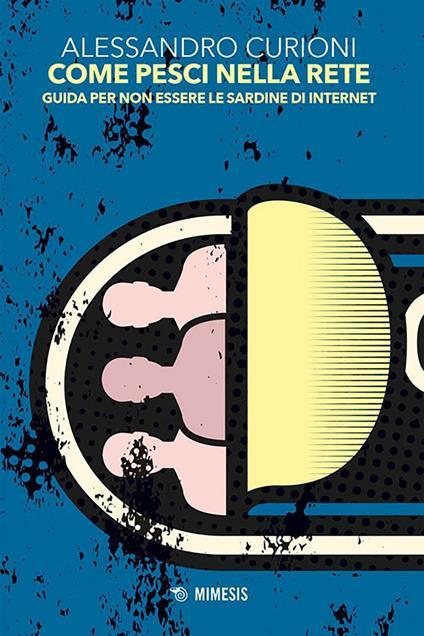 Come pesci nella rete. Guida per non essere le sardine di internet - Alessandro Curioni - ebook