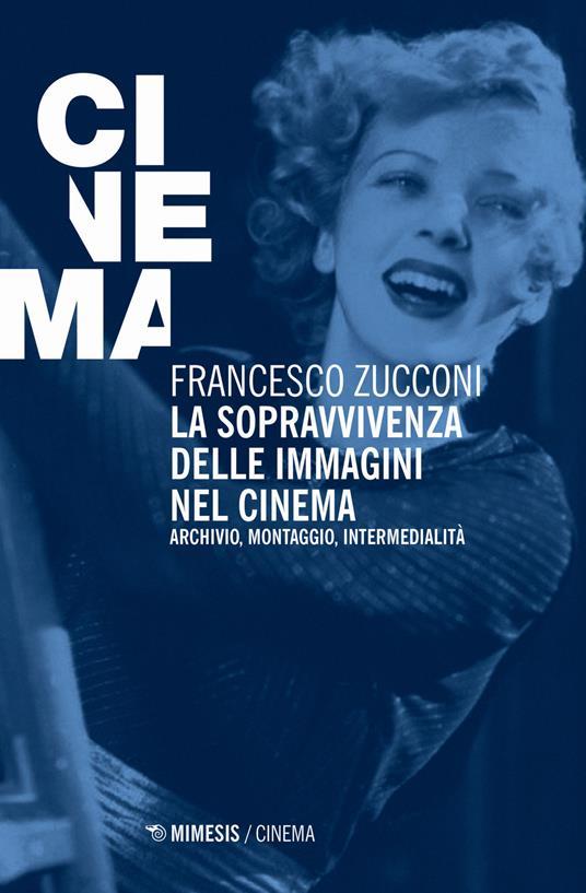 La sopravvivenza delle immagini nel cinema. Archivio, montaggio, intermedialità. Nuova ediz. - Francesco Zucconi - copertina