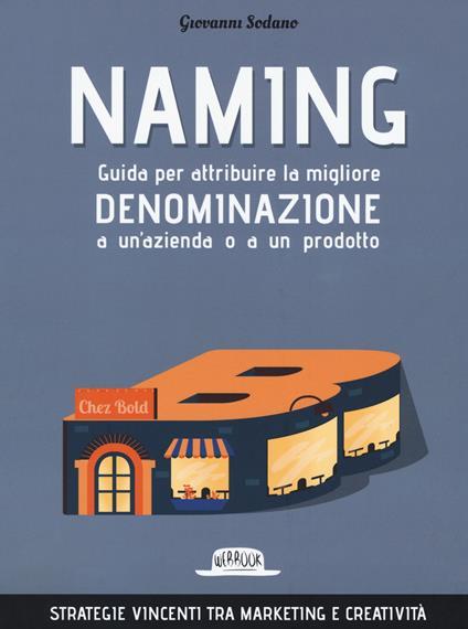 Naming. Guida per attribuire la migliore denominazione a un'azienda o a un prodotto - Giovanni Sodano - copertina