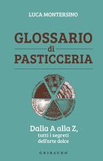 Glossario di pasticceria. Dalla A alla Z, tutti i segreti dell'arte dolce