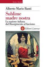Sublime madre nostra. La nazione italiana dal Risorgimento al fascismo. Ediz. illustrata