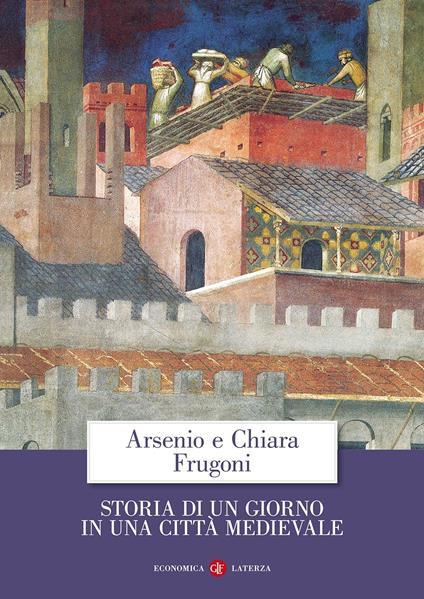 Storia di un giorno in una città medievale - Arsenio Frugoni,Chiara Frugoni - copertina