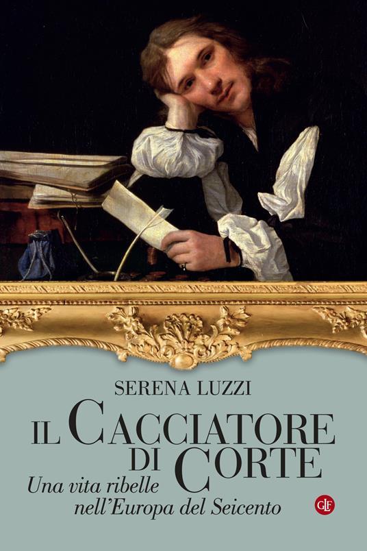 Il cacciatore di corte. Una vita ribelle nell'Europa del Seicento - Serena Luzzi - copertina