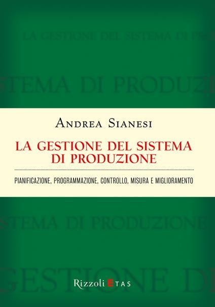 La gestione del sistema di produzione. Pianificazione, programmazione, controllo, misura e miglioramento - Andrea Sianesi - ebook