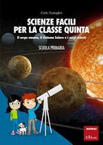 Scienze facili per la classe quinta. Il corpo umano, il Sistema Solare e i corpi celesti. Scuola primaria