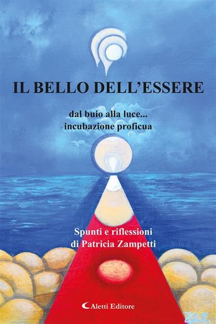 Il bello dell'essere dal buio alla Luce... incubazione proficua - Patricia Zampetti - ebook