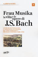 Frau Musika. La vita e le opere di J. S. Bach. Vol. 1: origini familiari, l'ambiente luterano, gli anni giovanili, Weimar e Köthen (1685-1723), Le.