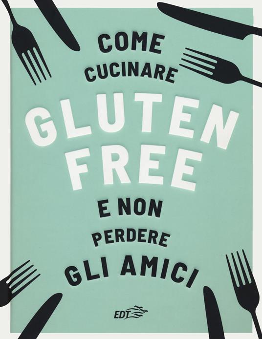 Come cucinare gluten free e non perdere gli amici - Anna Bennet - copertina
