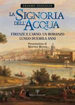 La signoria dell'acqua. Firenze e l'Arno. Un romanzo lungo duemila anni