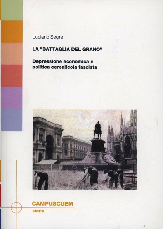 La «battaglia del grano». Depressione economica e politica cerealicola fascista - Luciano Segre - copertina