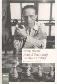 Marcel Duchamp. La vita a credito. Ediz. illustrata - Bernard Marcadé - copertina