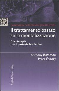 Il trattamento basato sulla mentalizzazione. Psicoterapia con il paziente borderline - Anthony Bateman,Peter Fonagy - copertina