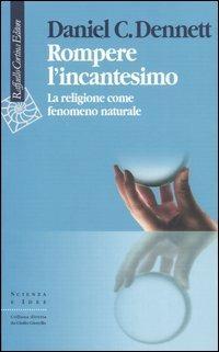 Rompere l'incantesimo. La religione come fenomeno naturale - Daniel C. Dennett - copertina
