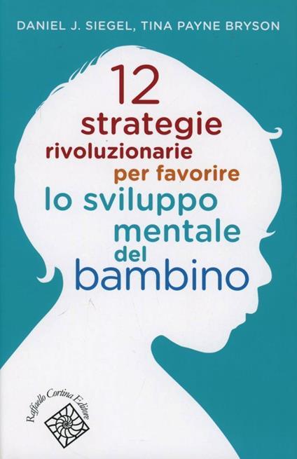 12 strategie rivoluzionarie per favorire lo sviluppo mentale del bambino - Daniel J. Siegel,Tina Payne Bryson - copertina
