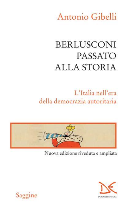 Berlusconi passato alla storia. L'Italia nell'era della democrazia autoritaria - Antonio Gibelli - ebook