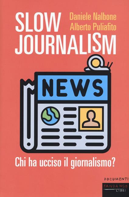 Slow journalism. Chi ha ucciso il giornalismo? - Daniele Nalbone,Alberto Puliafito - copertina