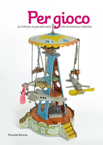 Per gioco. La collezione dei giocattoli antichi della Sovrintendenza Capitolina - Emanuela Lancianese - copertina