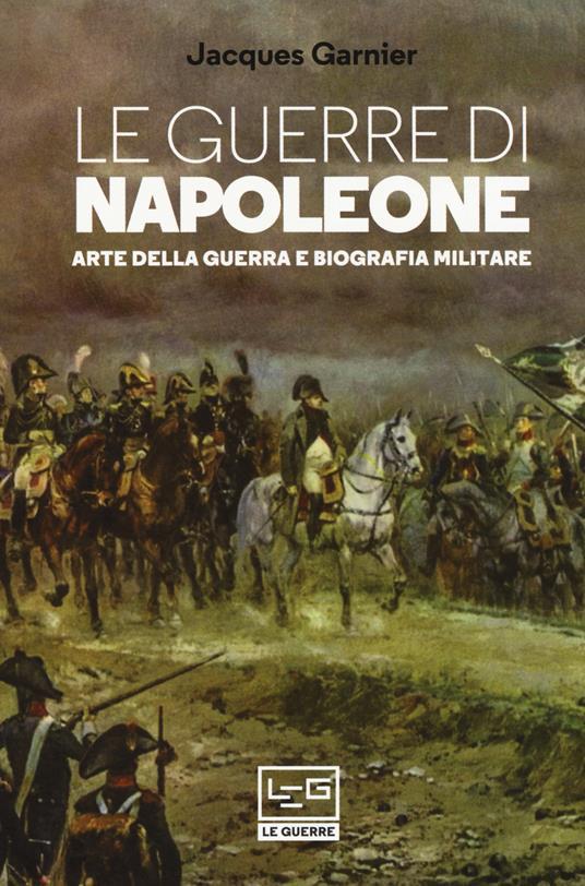 Le guerre di Napoleone. Arte della guerra e biografia militare - Jacques Garnier - copertina